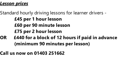 Lesson prices  Standard hourly driving lessons for learner drivers - £45 per 1 hour lesson £60 per 90 minute lesson £75 per 2 hour lesson OR						£440 for a block of 12 hours if paid in advance (minimum 90 minutes per lesson)  Call us now on 01403 251662