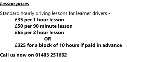 Lesson prices  Standard hourly driving lessons for learner drivers - £35 per 1 hour lesson £50 per 90 minute lesson £65 per 2 hour lesson OR £325 for a block of 10 hours if paid in advance  Call us now on 01403 251662